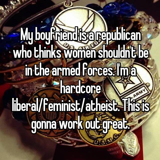 My boyfriend is a republican who thinks women shouldn't be in the armed forces. I'm a hardcore liberal/feminist/atheist. This is gonna work out great.