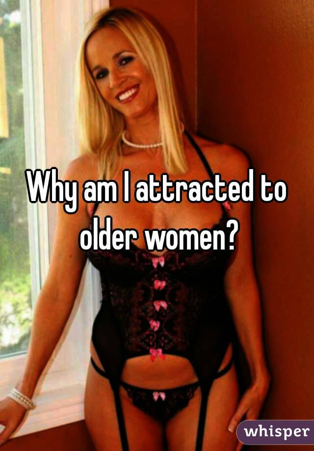 I Am Attracted To Older Women