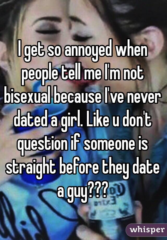 I get so annoyed when people tell me I'm not bisexual because I've never  dated a girl. Like ...