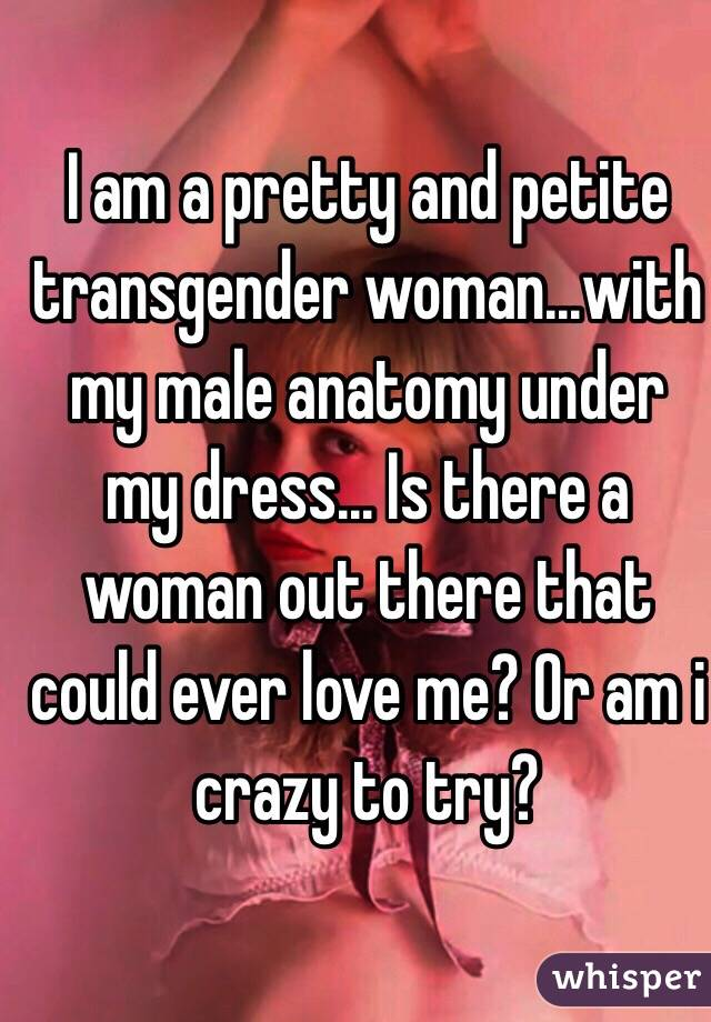 I am a pretty and petite transgender woman...with my male anatomy ...