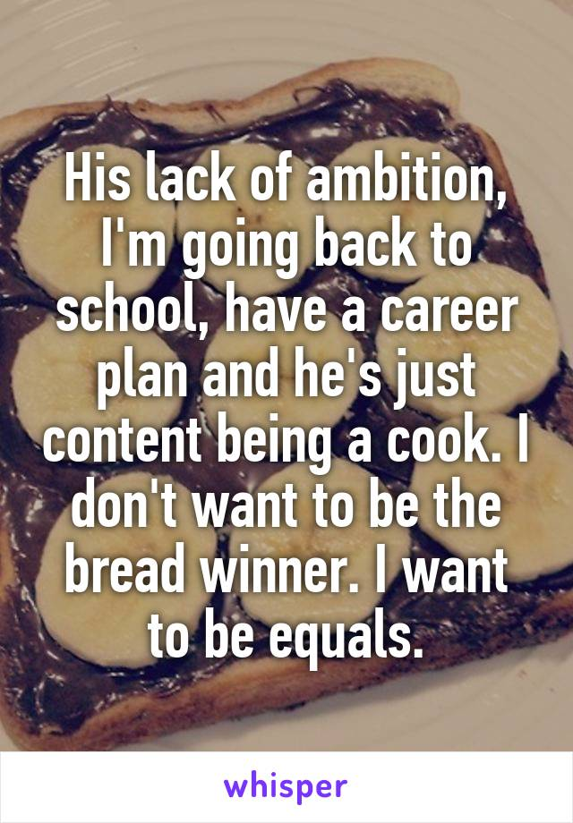 His lack of ambition, I'm going back to school, have a career plan and he's just content being a cook. I don't want to be the bread winner. I want to be equals.
