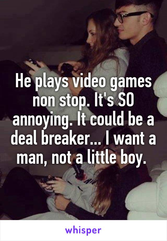 He plays video games non stop. It's SO annoying. It could be a deal breaker... I want a man, not a little boy.