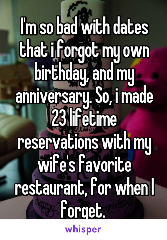 I'm so bad with dates that i forgot my own birthday, and my anniversary. So, i made 23 lifetime reservations with my wife's favorite restaurant, for when I forget.