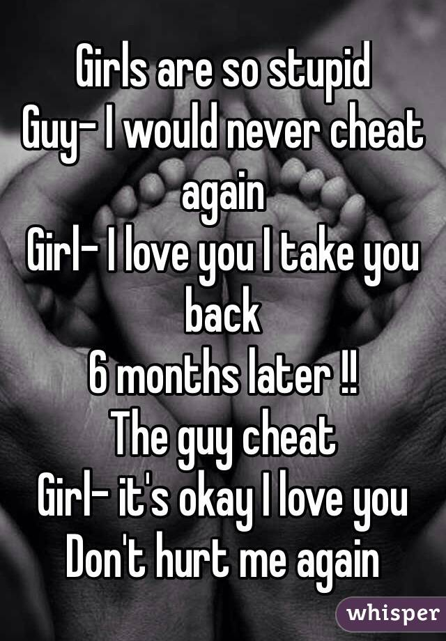 Girls are so stupid Guy- I would never cheat again Girl- I