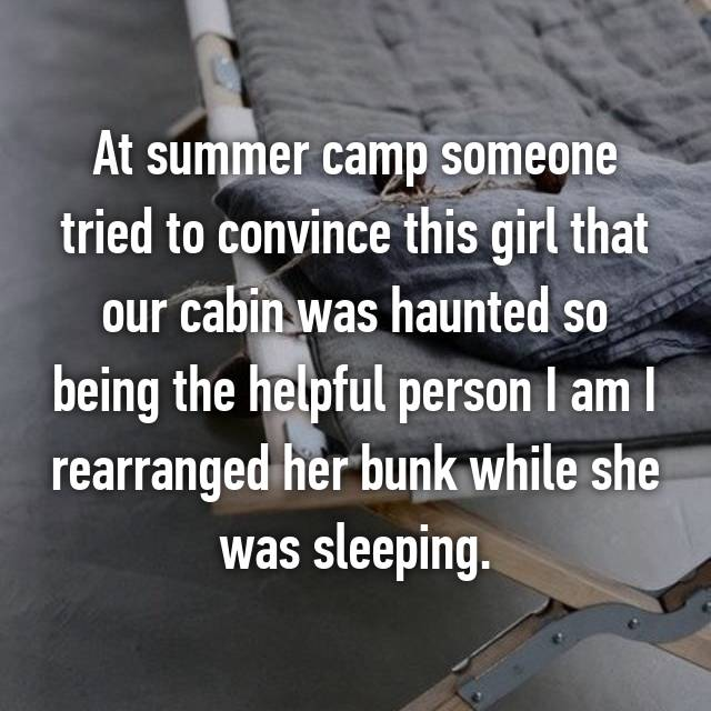 At summer camp someone tried to convince this girl that our cabin was haunted so being the helpful person I am I rearranged her bunk while she was sleeping.