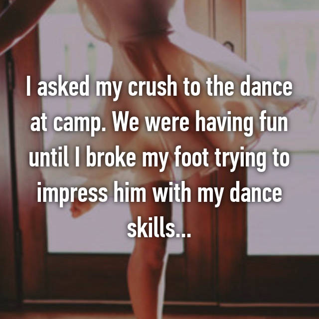 I asked my crush to the dance at camp. We were having fun until I broke my foot trying to impress him with my dance skills...