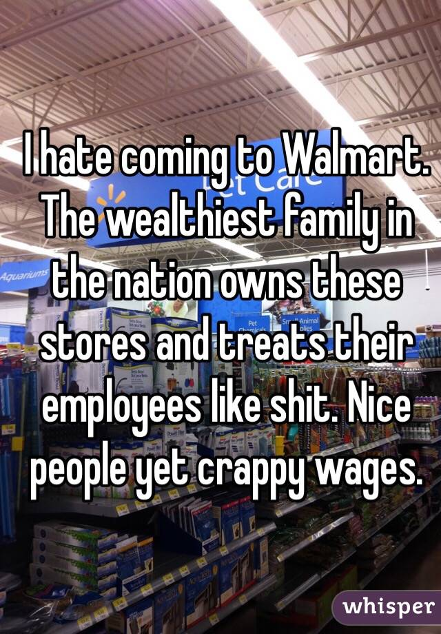 I hate coming to Walmart  The wealthiest family in the