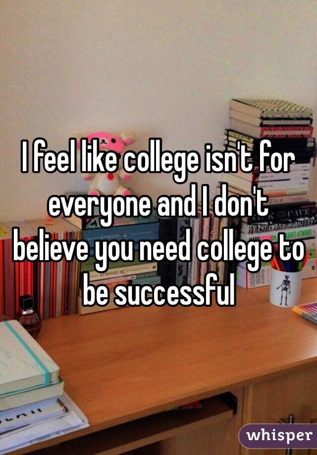 i feel like college isn t for everyone and i don t believe you need