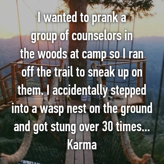 I wanted to prank a  group of counselors in  the woods at camp so I ran off the trail to sneak up on them. I accidentally stepped into a wasp nest on the ground and got stung over 30 times... Karma