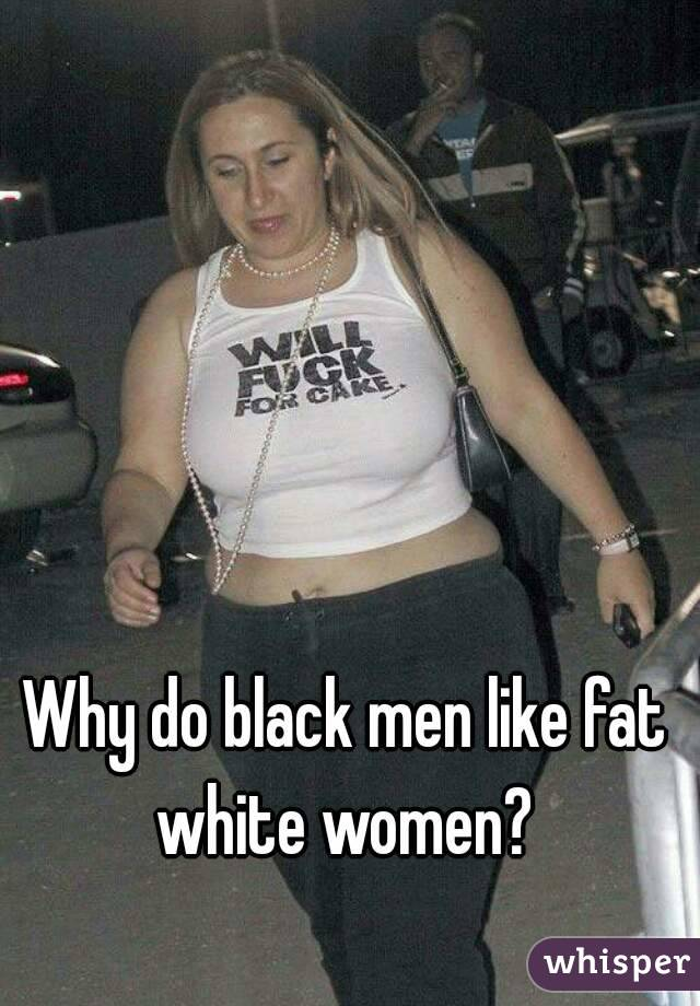 Why Do Black Guys Like Fat White Women 26