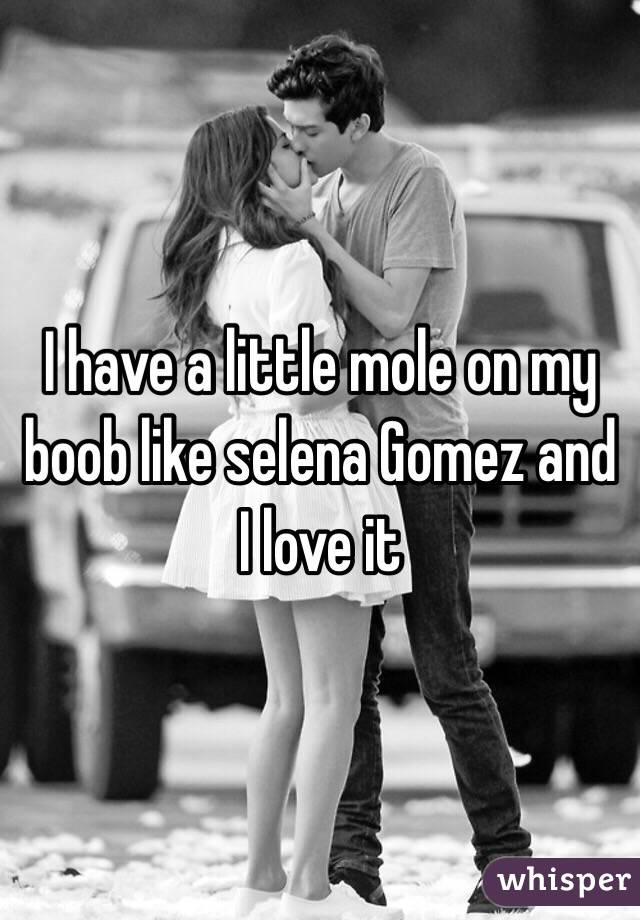 I have a little mole on my boob like selena Gomez and I love it