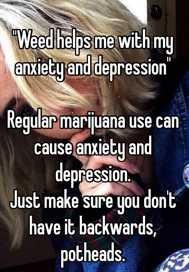 """weed helps me with my anxiety and depression\"""" regular marijuana use\""""weed helps me with my anxiety and depression\"""" regular marijuana use can cause anxiety and depression just make sure you don\u0027t have it backwards, potheads"""