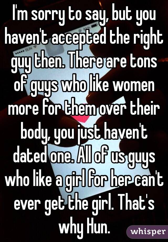 im sorry to say but you havent accepted the right guy