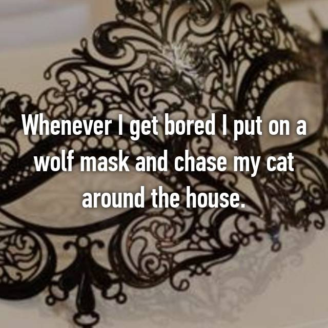 Whenever I get bored I put on a wolf mask and chase my cat around the house.