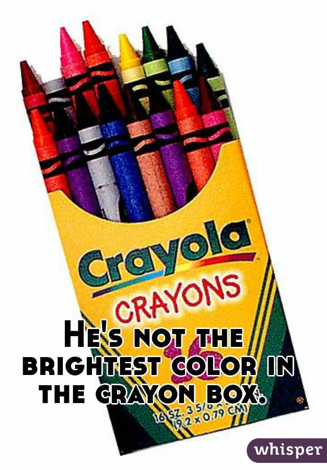he s not the brightest color in the crayon box