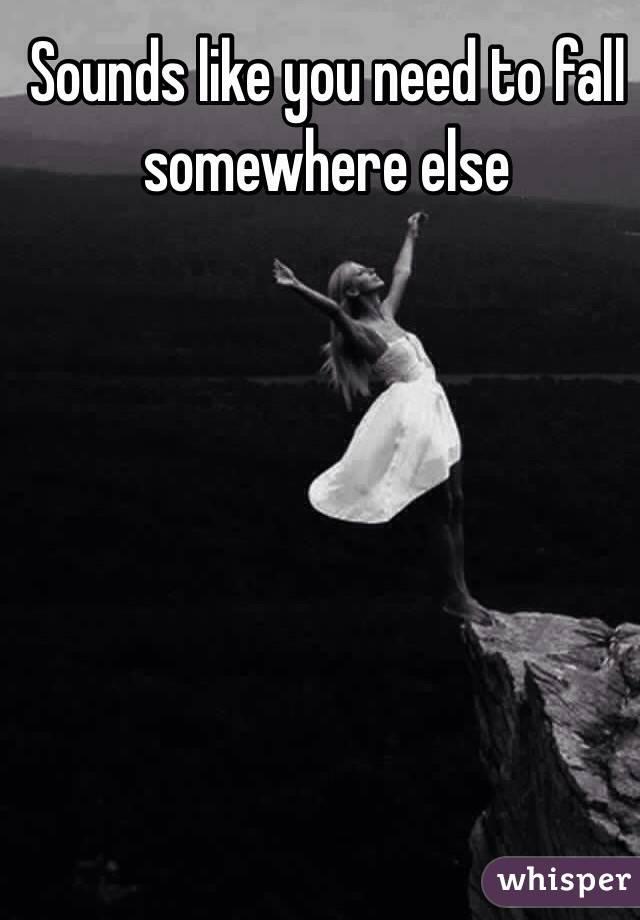 Sounds like you need to fall somewhere else