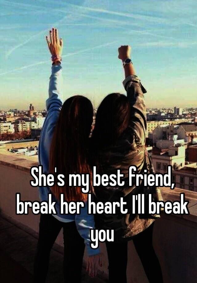 She S My Best Friend Break Her Heart I Ll Break You