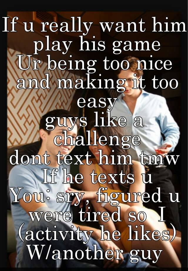 if u really want him play his game ur being too nice and making it too easy guys like a challenge dont text him tmw if he texts u you sry