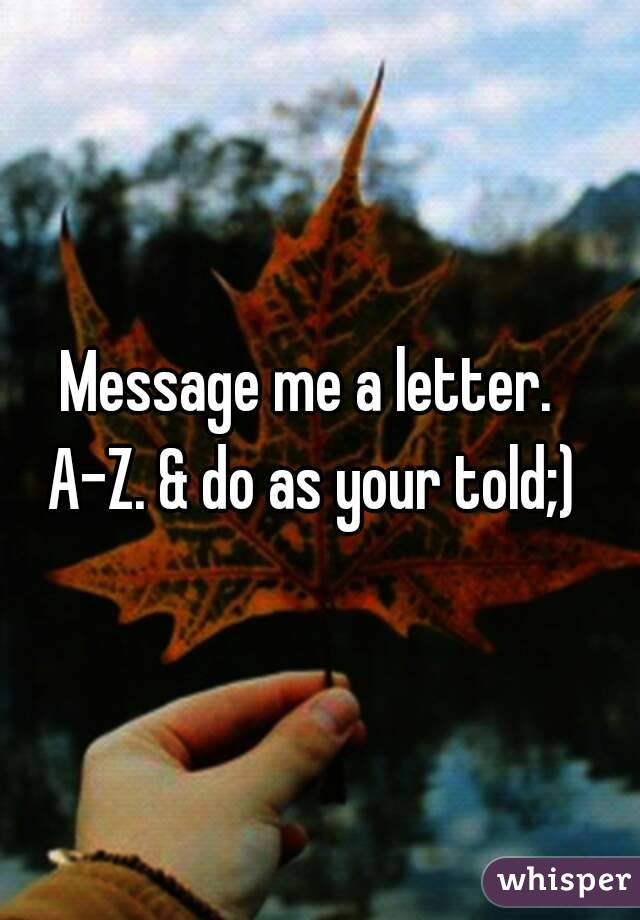 me a letter. a-z. & do as your told;)