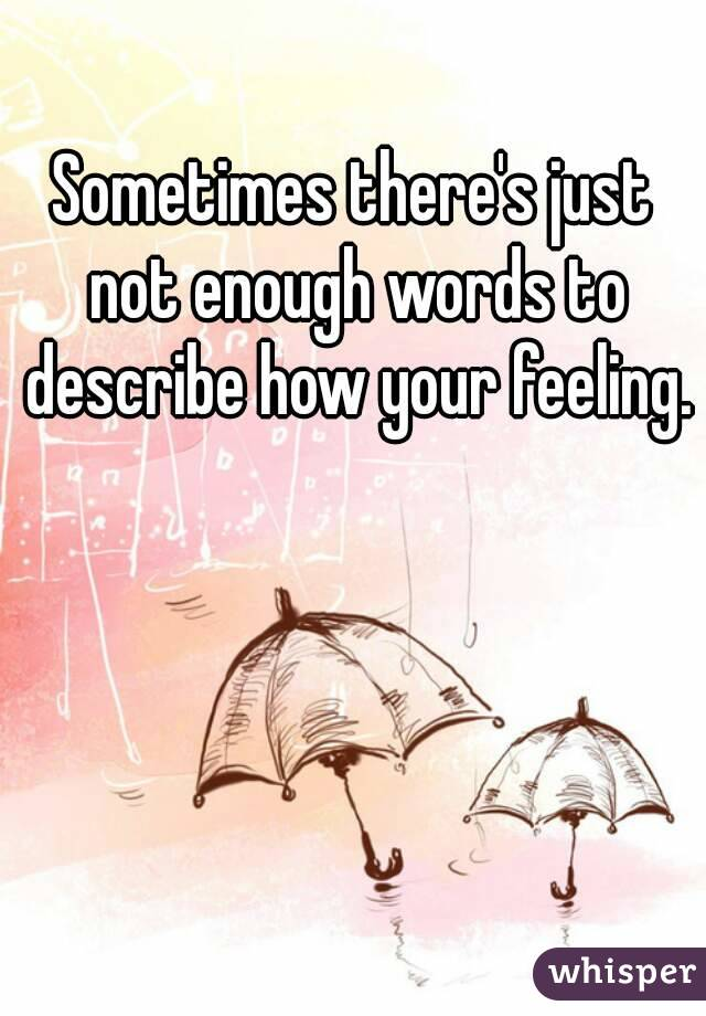 Sometimes Thereu0027s Just Not Enough Words To Describe How Your Feeling.