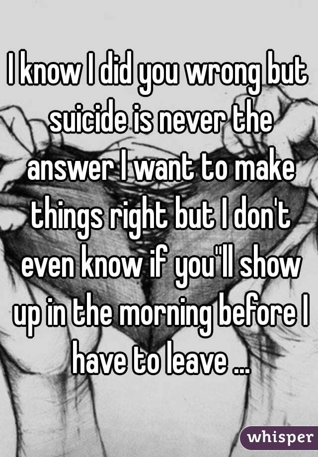 I Know I Did You Wrong But Suicide Is Never The Answer I Want To