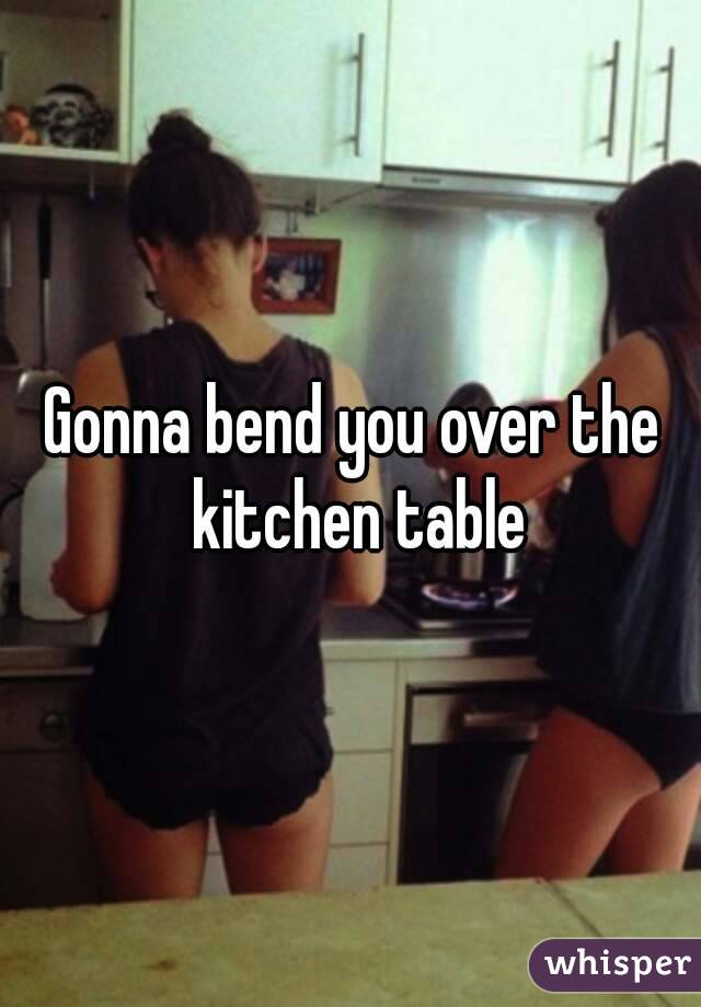 Gonna bend you over the kitchen table workwithnaturefo