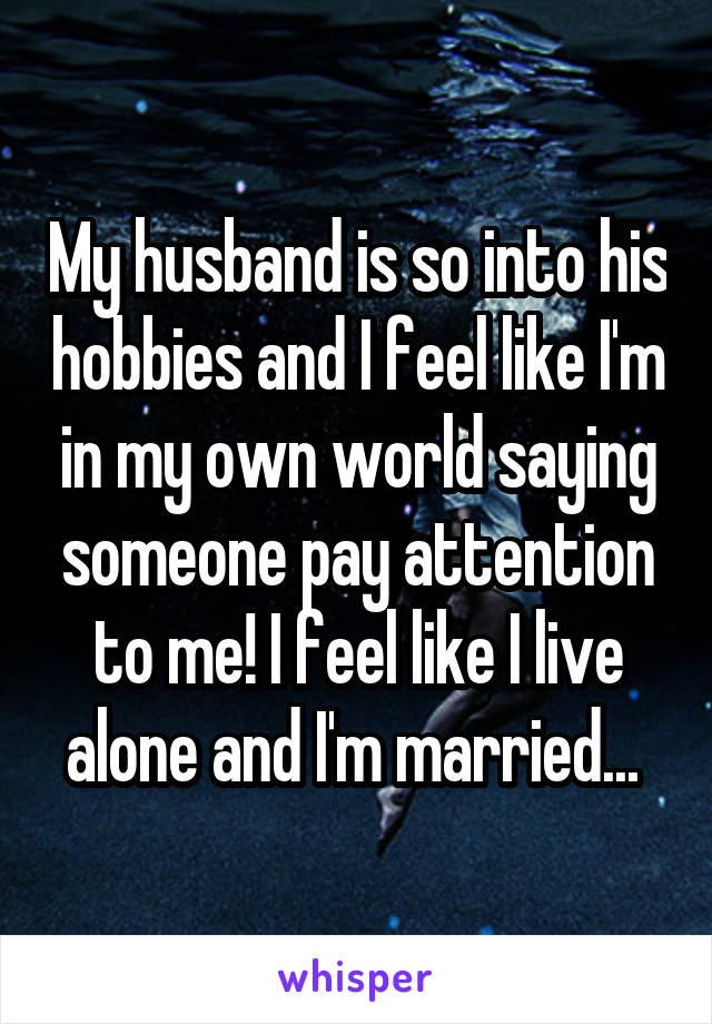 My husband is so into his hobbies and I feel like I'm in my own world saying someone pay attention to me! I feel like I live alone and I'm married...