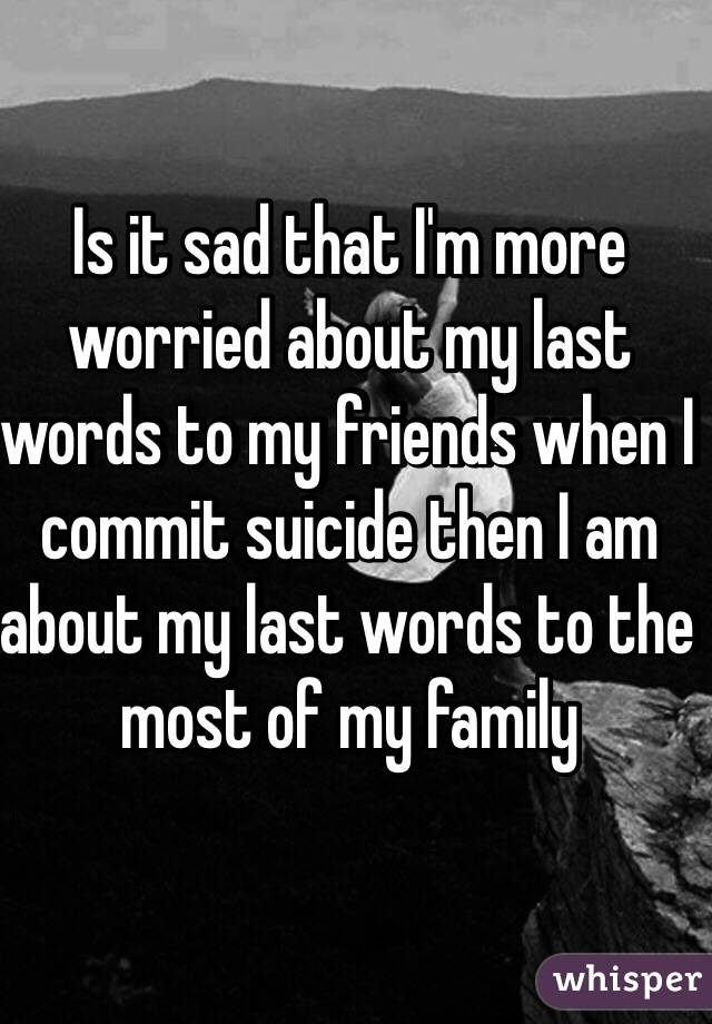 It sad that im more worried about my last words to my friends when i is it sad that im more worried about my last words to my friends when i publicscrutiny Images