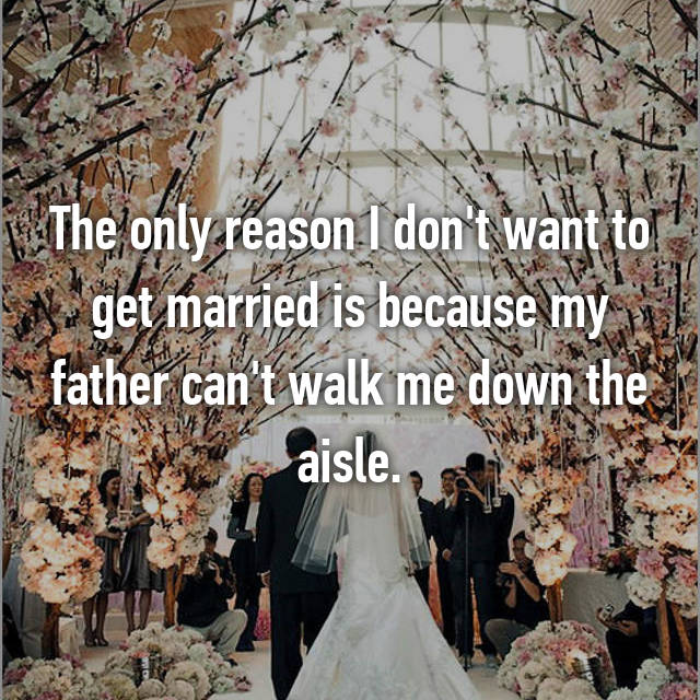 The only reason I don't want to get married is because my father can't walk me down the aisle.