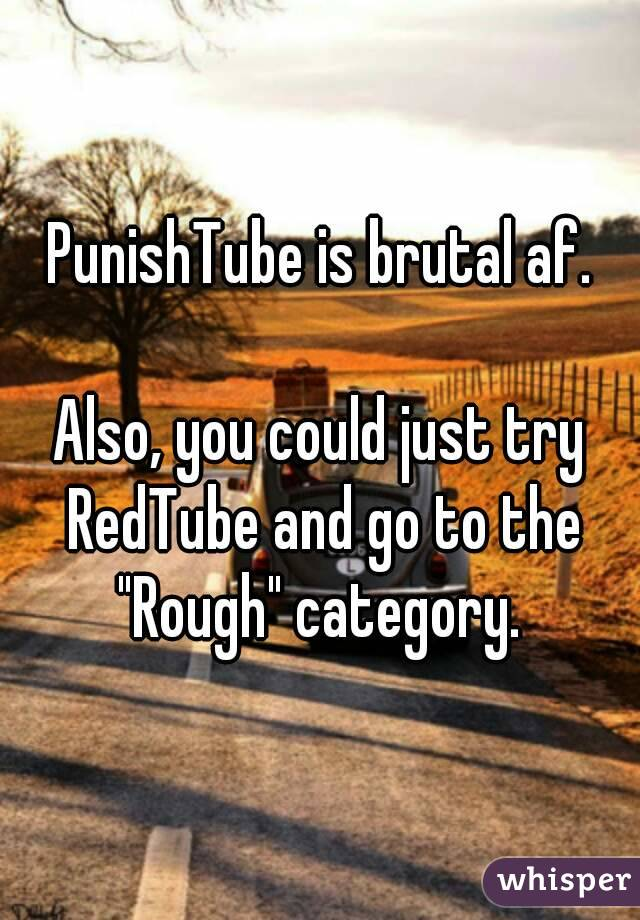 Punishtube Is Brutal Af Also You Could Just Try Redtube And Go To The Rough Category