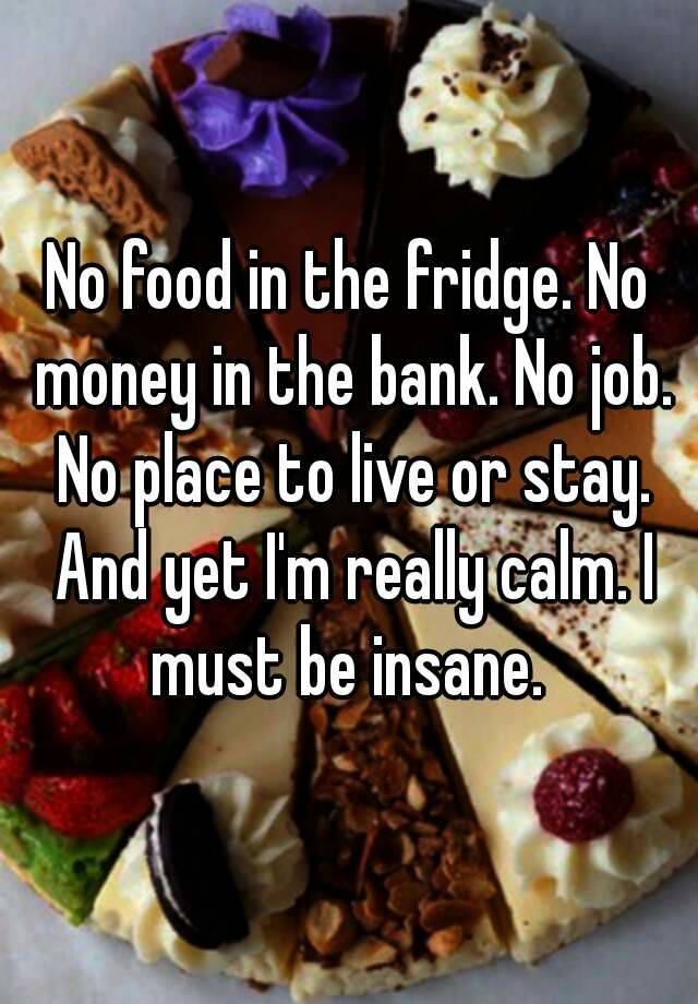 No food in the fridge No money in the bank No job No place to