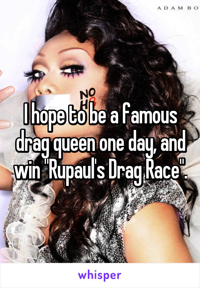 "I hope to be a famous drag queen one day, and win ""Rupaul's Drag Race""."