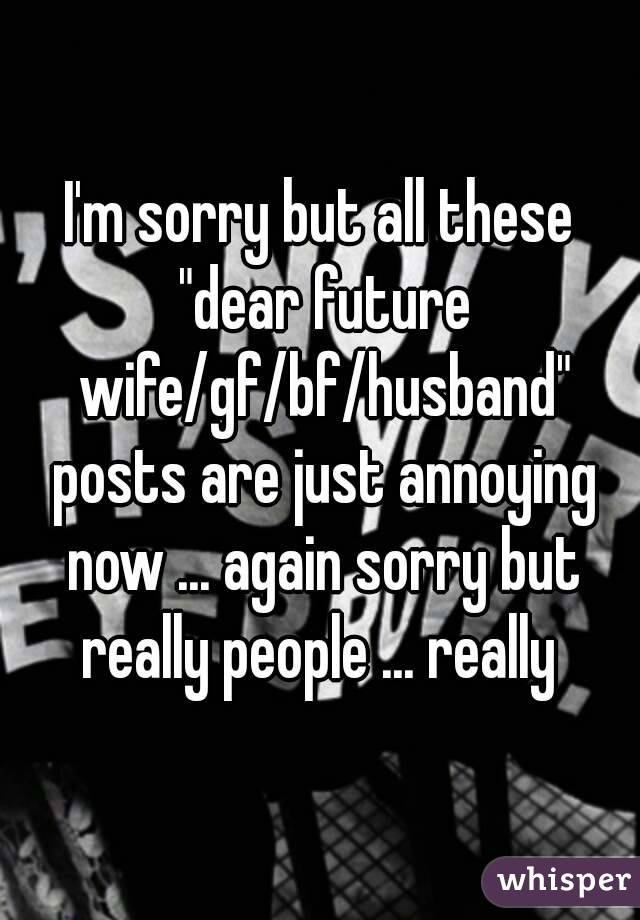 "I'm sorry but all these ""dear future wife/gf/bf/husband"" posts are just annoying ..."