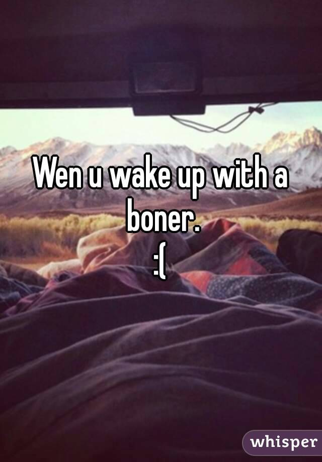 I wake up with a boner