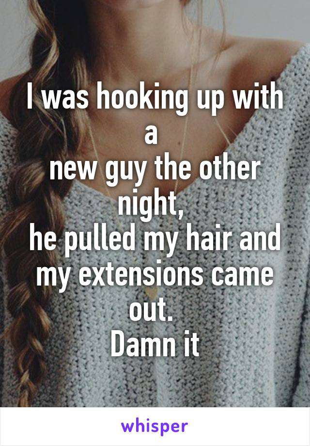 I was hooking up with a  new guy the other night,  he pulled my hair and my extensions came out.  Damn it
