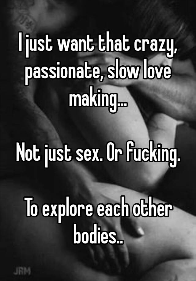 I Just Want That Crazy Passionate Slow Love Making Not Just Sex Or Fucking To Explore Each Other Bodies