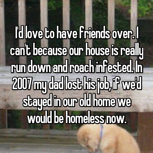 I'd love to have friends over. I can't because our house is really run down and roach infested. In 2007 my dad lost his job, if we'd stayed in our old home we would be homeless now.