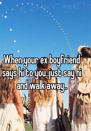 When your ex boyfriend says hi to you  just say hi and walk away