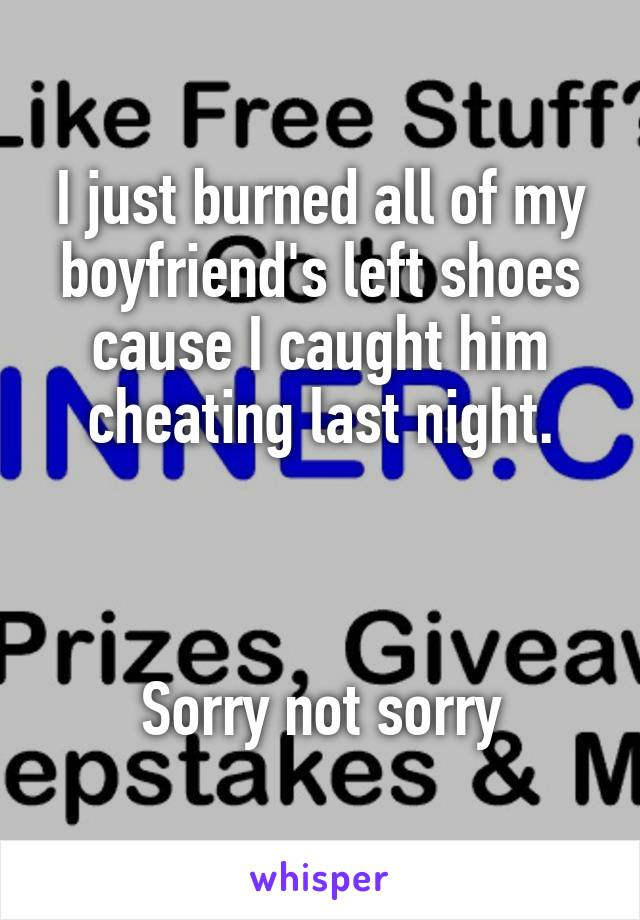 I just burned all of my boyfriend's left shoes cause I caught him cheating last night.    Sorry not sorry