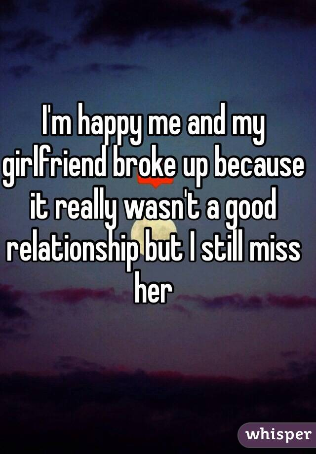 My gf broke up with me and i miss her