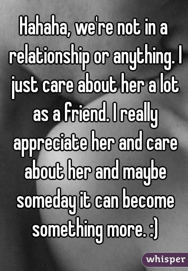 Hahaha, we're not in a relationship or anything  I just care about