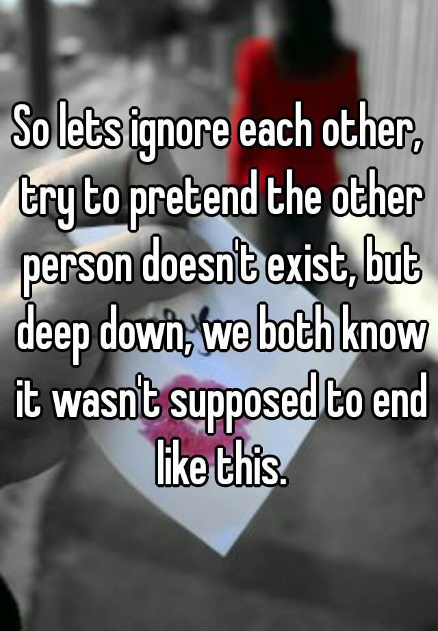 So lets ignore each other, try to pretend the other person