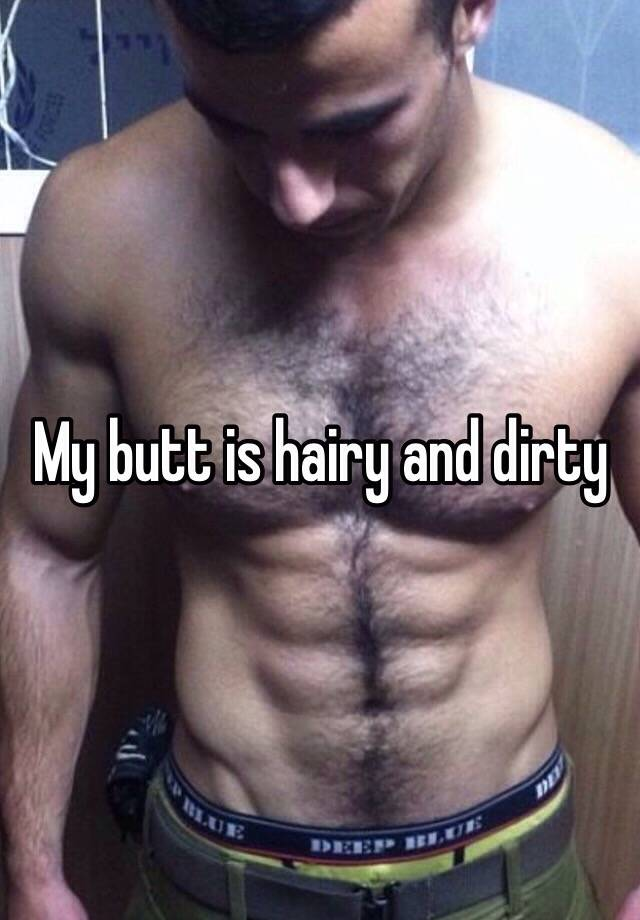 My butt is hairy and dirty
