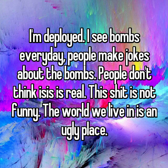 I'm deployed. I see bombs everyday, people make jokes about the bombs. People don't think isis is real. This shit is not funny. The world we live in is an ugly place.