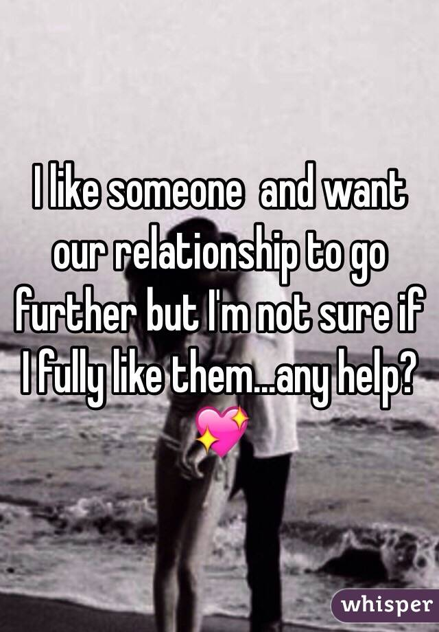 I like someone and want our relationship to go further but I'm not