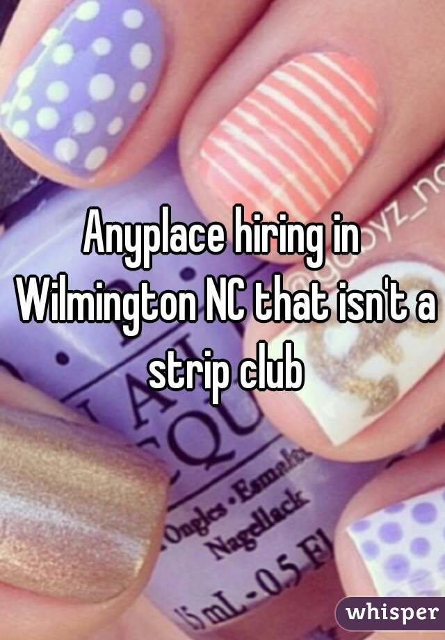 Anyplace hiring in Wilmington NC that isn\'t a strip club