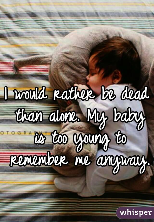 I would rather be dead than alone  My baby is too young to