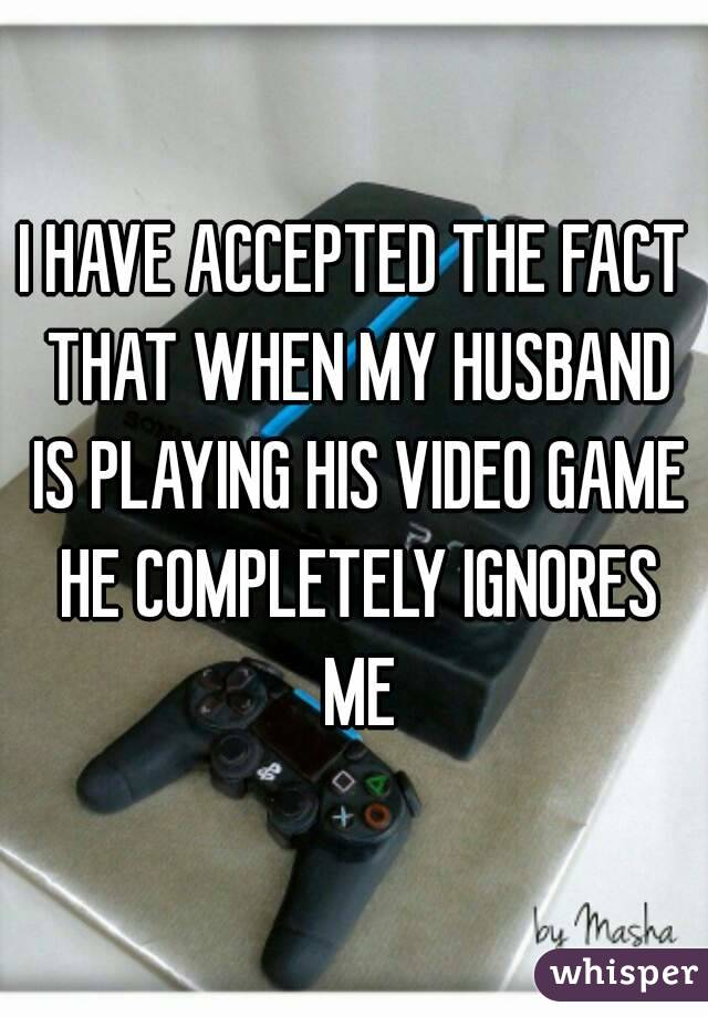 Husband plays video games and ignores me