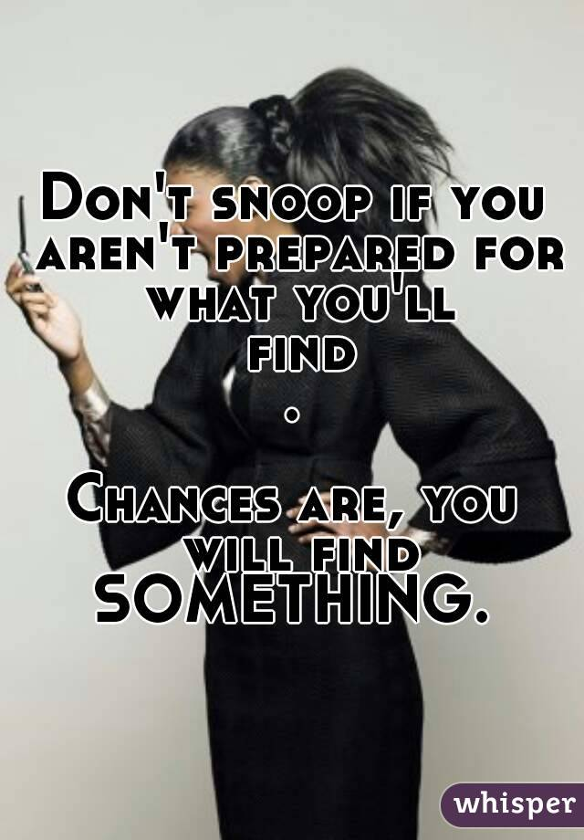 583e7fec7581 Don t snoop if you aren t prepared for what you ll find. Chances are ...