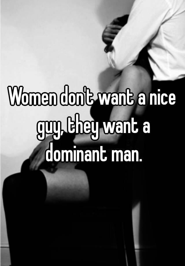 Women dont want a nice guy, they want a dominant man.